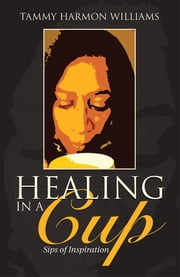 Healing in a Cup - Sips of Inspiration ebook by Tammy Harmon Williams
