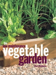 The Low Maintenance Vegetable Garden ebook by Clare Matthews