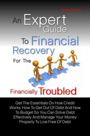 An Expert Guide To Financial Recovery For The Financially Troubled - Get The Essentials On How Credit Works, How To Get Out Of Debt And How To Budget So You Can Solve Debt Effectively And Manage Your Money Properly To Live Free Of Debt ebook by Edwina G. Ruiz