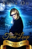 The Time Loop - Werewolf High, #6 ebook by Anita Oh