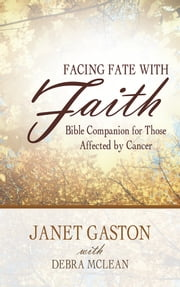 Facing Fate with Faith - Bible Companion for Those Affected by Cancer ebook by Janet Gaston with Debra McLean