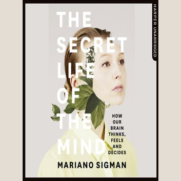 The Secret Life of the Mind: How Our Brain Thinks, Feels and Decides audiobook by Mariano Sigman