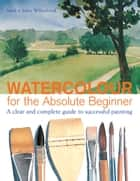 Watercolor for the Absolute Beginner ebook by Mark Willenbrink