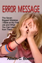 Error Message: The Seven Biggest Mistakes I Made at My First Job and What You Can Learn from Them ebook by Allison Boehm