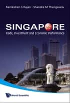 Singapore - Trade, Investment and Economic Performance ebook by Ramkishen S Rajan, Shandre M Thangavelu