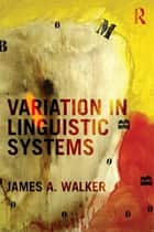 Variation in Linguistic Systems ebook by James A. Walker