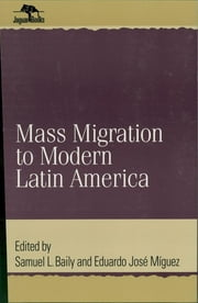 Mass Migration to Modern Latin America ebook by Samuel L. Baily,Eduardo José Miguez