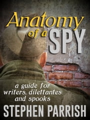 Anatomy of a Spy: a Guide for Writers, Dilettantes, and Spooks ebook by Stephen Parrish