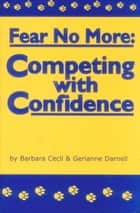 FEAR NO MORE - COMPETING WITH CONFIDENCE ebook by Gerianne Darnell, Barbara Cecil
