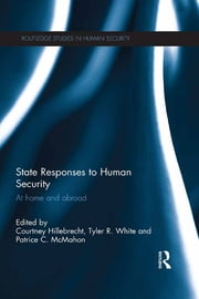 State Responses to Human Security - At Home and Abroad ebook by Courtney Hillebrecht,Tyler R. White,Patrice C. McMahon