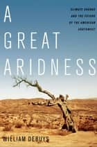 A Great Aridness - Climate Change and the Future of the American Southwest ebook by William deBuys