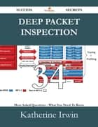 Deep Packet Inspection 34 Success Secrets - 34 Most Asked Questions On Deep Packet Inspection - What You Need To Know ebook by Katherine Irwin