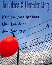 Ruthless and Unrelenting - How Bullying Affects Our Children and Society ebook by Emma Grace