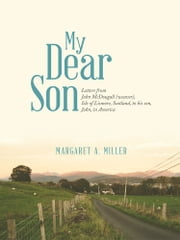 My Dear Son - Letters from John McDougall (weaver), Isle of Lismore, Scotland, to his son, John, in America ebook by Margaret A. Miller