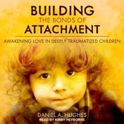 Building the Bonds of Attachment - Awakening Love in Deeply Traumatized Children audiobook by Daniel A. Hughes