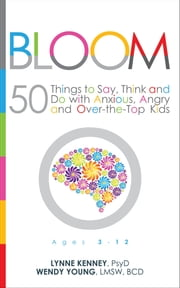 Bloom - 50 Things to Say, Think and Do With Anxious, Angry and Over-the-Top Kids ebook by Lynne Kenney, Psy.D.,Wendy Young, Lmsw, BCD