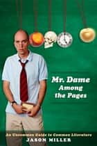 Mr. Dame Among the Pages - An Uncommon Guide to Common Literature ebook by Jason Miller, Anisha Datta