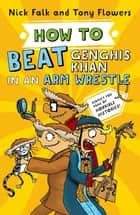 How To Beat Genghis Khan in an Arm Wrestle ebook by Nick Falk, Tony Flowers