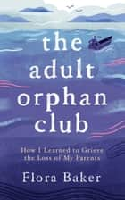 The Adult Orphan Club - How I Learned to Grieve the Loss of My Parents ebook by Flora Baker