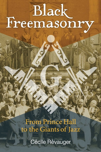 Black Freemasonry - From Prince Hall to the Giants of Jazz ebook by Cécile Révauger