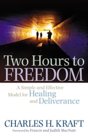 Two Hours to Freedom - A Simple and Effective Model for Healing and Deliverance ebook by Charles H. Kraft,Judith MacNutt