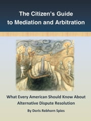 The Citizen's Guide to Mediation and Arbitration - What Every American Should Know About Alternative Dispute Resolution ebook by Doris Rebhorn Spies
