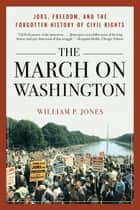 The March on Washington: Jobs, Freedom, and the Forgotten History of Civil Rights ebook by William P. Jones