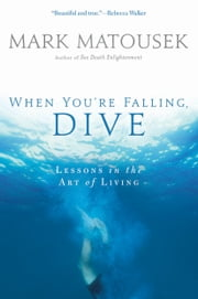 When You're Falling, Dive - Lessons in the Art of Living ebook by Mark Matousek