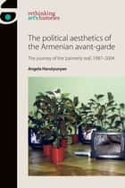 The Political Aesthetics of the Armenian Avant-Garde - The Journey of the 'Painterly Real', 1987-2004 ebook by Angela Harutyunyan