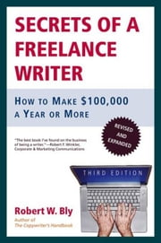 Secrets of a Freelance Writer - How to Make $100,000 a Year or More ebook by Robert W. Bly