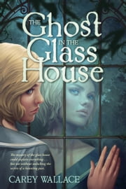 The Ghost in the Glass House ebook by Carey Wallace