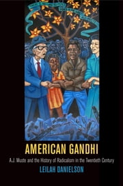 American Gandhi - A. J. Muste and the History of Radicalism in the Twentieth Century ebook by Leilah Danielson