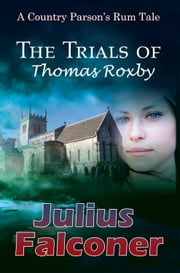 The Trials of Thomas Roxby - A Country Parson's Rum Tale ebook by Julius Falconer