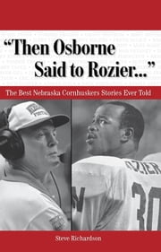 """Then Osborne Said to Rozier. . ."" - The Best Nebraska Cornhuskers Stories Ever Told ebook by Steve Richardson"