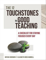 The 12 Touchstones of Good Teaching: A Checklist for Staying Focused Every Day ebook by Goodwin, Bryan