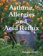 Asthma, Allergies and Acid Reflux ebook by Melanie Casey