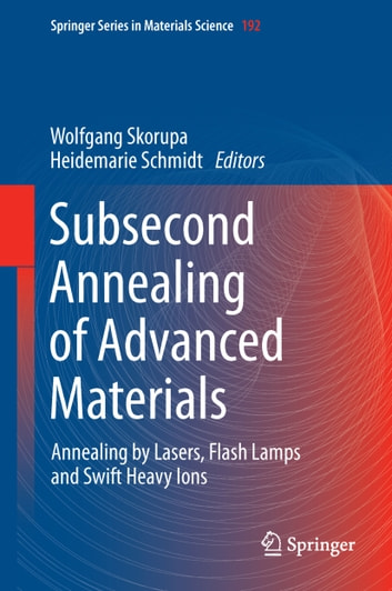 Subsecond Annealing of Advanced Materials - Annealing by Lasers, Flash Lamps and Swift Heavy Ions ebook by
