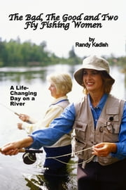 The Bad, The Good and Two Fly Fishing Women, and a Life-Changing Day on a River ebook by Randy Kadish