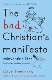 The Bad Christian's Manifesto - Reinventing God (and other modest proposals) ebook by Dave Tomlinson