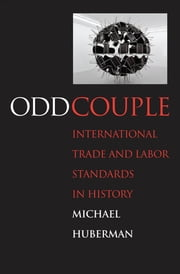 Odd Couple: International Trade and Labor Standards in History ebook by Prof. Michael Huberman
