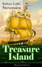 Treasure Island (Illustrated Edition) - Adventure Tale of Buccaneers and Buried Gold by the prolific Scottish novelist, poet and travel writer, author of The Strange Case of Dr. Jekyll and Mr. Hyde, Kidnapped & Catriona ebook by Robert Louis Stevenson