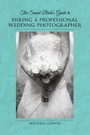 The Smart Bride's Guide to Hiring a Professional Wedding Photographer ebook by Michael Gowin