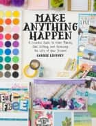 Make Anything Happen - A Creative Guide to Vision Boards, Goal Setting, and Achieving the Life of Your Dreams ebook by Carrie Lindsey