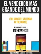 El Vendedor Mas Grande Del Mundo (The Greatest Salseman In The World) - Resumen Del Libro De Og Mandino ebook by Sapiens Editorial