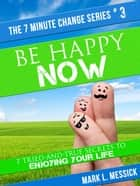 Be Happy Now: 7 Tried-And-True Secrets To Enjoying Your Life - 7 Minute Change Series, #3 ebook by Mark L. Messick