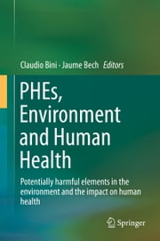 PHEs, Environment and Human Health - Potentially harmful elements in the environment and the impact on human health ebook by Claudio Bini,Jaume Bech