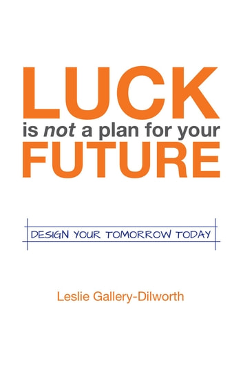 Luck Is Not a Plan for Your Future - Design your tomorrow today ebook by Leslie Gallery-Dilworth
