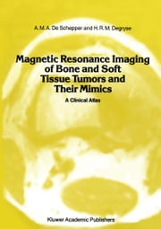 Magnetic Resonance Imaging of Bone and Soft Tissue Tumors and Their Mimics - A Clinical Atlas ebook by A.M.A. de Schepper,A.D. Degryse