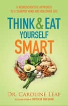 Think and Eat Yourself Smart - A Neuroscientific Approach to a Sharper Mind and Healthier Life ebook by Dr. Caroline Leaf