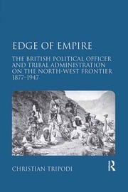 Edge of Empire - The British Political Officer and Tribal Administration on the North-West Frontier 1877–1947 ebook by Christian Tripodi
